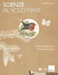 SCIENZE AL VOLO. PRIME CLASSIFICAZIONI DI ANIMALI E PIANTE. MAXI - BORTOLATO CAMILLO