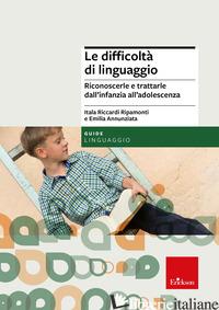 DIFFICOLTA' DI LINGUAGGIO. RICONOSCERLE E TRATTARLE DALL'INFANZIA ALL'ADOLESCENZ - RICCARDI RIPAMONTI ITALA; ANNUNZIATA EMILIA