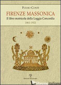 FIRENZE MASSONICA. IL LIBRO MATRICOLA DELLA LOGGIA CONCORDIA (1861-1921) - CONTI FULVIO