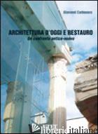 ARCHITETTURA D'OGGI E RESTAURO. UN CONFRONTO ANTICO-NUOVO - CARBONARA GIOVANNI