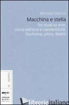 MACCHINA E STELLA. TRE STUDI SU ARTE, STORIA DELL'ARTE E CLANDESTINITA': DUCHAMP - DANTINI MICHELE