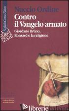 CONTRO IL VANGELO ARMATO. GIORDANO BRUNO, RONSARD E LA RELIGIONE - ORDINE NUCCIO