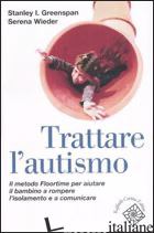 TRATTARE L'AUTISMO. IL METODO FLOORTIME PER AIUTARE IL BAMBINO A ROMPERE L'ISOLA - GREENSPAN STANLEY I.; WIEDER SERENA; SINDELAR M. T. (CUR.)