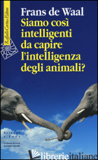 SIAMO COSI' INTELLIGENTI DA CAPIRE L'INTELLIGENZA DEGLI ANIMALI? - DE WAAL FRANS