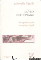 VITA DEI DETTAGLI (LA) - ANEDDA ANTONELLA