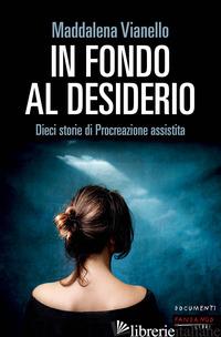 IN FONDO AL DESIDERIO. DIECI STORIE DI PROCREAZIONE ASSISTITA - VIANELLO MADDALENA
