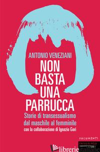 NON BASTA UNA PARRUCCA. STORIE DI TRANSESSUALISMO DAL MASCHILE AL FEMMINILE - VENEZIANI ANTONIO