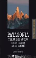 PATAGONIA E TERRA DEL FUOCO. ITINERARI E TREKKING ALLA FINE DEL MONDO - SOTO DE GIL ANTONIO