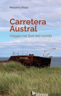 CARRETERA AUSTRAL. VIAGGIO NEL SUD DEL MONDO - ROSSI MASSIMO