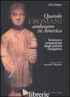 QUANDO I ROMANI ANDAVANO IN AMERICA. SCIENZA E CONOSCENZE DEGLI ANTICHI NAVIGATO - CADELO ELIO
