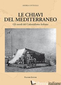 CHIAVI DEL MEDITERRANEO. GLI ESORDI DEL COLONIALISMO ITALIANO (LE) - COTTICELLI ANDREA