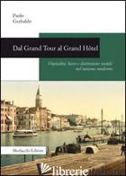 DAL GRAND TOUR AL GRAND HOTEL. OSPITALITA', LUSSO E DISTINZIONE SOCIALE NEL TURI - GERBALDO PAOLO