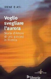 VOGLIO SVEGLIARE L'AURORA. STORIA D'AMORE DI UNA GIOVANE IN RICERCA - BIASI IRENE