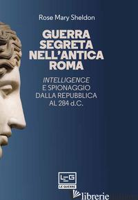 GUERRA SEGRETA NELL'ANTICA ROMA. INTELLIGENCE E SPIONAGGIO DALLA REPUBBLICA AL 2 - SHELDON ROSE MARY