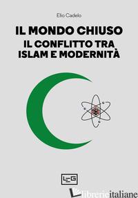 MONDO CHIUSO. IL CONFLITTO TRA ISLAM E MODERNITA' (IL) - CADELO ELIO