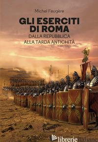 ESERCITI DI ROMA. DALLA REPUBBLICA ALLA TARDA ANTICHITA' (GLI) - FEUGERE MICHEL