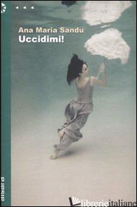 UCCIDIMI! - SANDU ANA M.