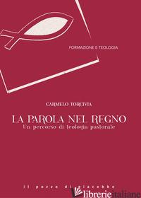 PAROLA NEL REGNO. UN PERCORSO DI TEOLOGIA PASTORALE (LA) - TORCIVIA CARMELO