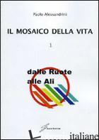 MOSAICO DELLA VITA (IL). VOL. 1: DALLE RUOTE ALLE ALI - ALESSANDRINI PAOLO