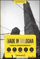 MADE IN BOLOGNA. GUIDA AL DESIGN EMERGENTE. EDIZ. ITALIANA E INGLESE - SANTACHIARA SILVIA