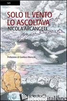 SOLO IL VENTO LO ASCOLTAVA - ARCANGELI NICOLA