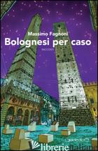 BOLOGNESI PER CASO - FAGNONI MASSIMO