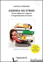 AZIENDA NO STRESS. COME MIGLIORARE I RAPPORTI E L'ORGANIZZAZIONE NEL LAVORO - TARGHER CAMILLA