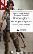 VIDEOGIOCO. MERCATO, GIOCHI E GIOCATORI (IL) - ACCORDI RICKARDS MARCO; VANNUCCHI FRANCESCA