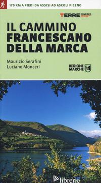 CAMMINO FRANCESCANO DELLA MARCA (IL) - SERAFINI MAURIZIO; MONCERI LUCIANO