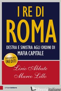 RE DI ROMA. DESTRA E SINISTRA AGLI ORDINI DI MAFIA CAPITALE (I) - ABBATE LIRIO; LILLO MARCO