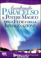 POTERE MAGICO DELLA FEDE E DELL'IMMAGINAZIONE. ASCOLTANDO PARACELSO (IL) - PARACELSO