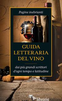 GUIDA LETTERARIA DEL VINO. PAGINE INEBRIANTI DAI PIU' GRANDI SCRITTORI D'OGNI TE - FOLI A. M. (CUR.)