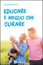 EDUCARE E' MEGLIO CHE CURARE - EPICOCO LUIGI MARIA