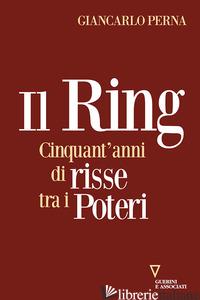 RING. CINQUANT'ANNI DI RISSE TRA I POTERI (IL) - PERNA GIANCARLO