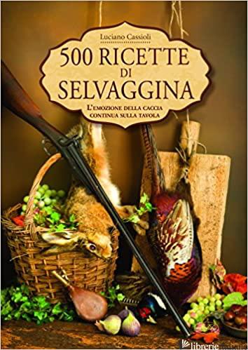500 RICETTE DI SELVAGGINA - CASSIOLI LUCIANO