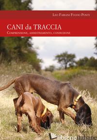 CANI DA TRACCIA. COMPRENSIONE, ADDESTRAMENTO, CONDUZIONE - FABIANI LEO; PONTI FULVIO