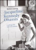 JAQUELINE KENNEDY ONASSIS. LA BIOGRAFIA MAI RACCONTATA - LEAMING BARBARA
