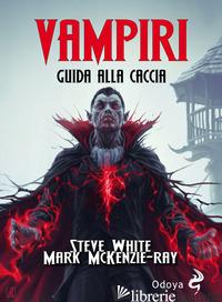 VAMPIRI. GUIDA ALLA CACCIA - WHITE STEVE; MCKENZIE-RAY MARK