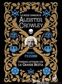 NOZZE ALCHEMICHE DI ALEISTER CROWLEY. ITINERARI LETTERARI CON LA GRANDE BESTIA ( - PEZZINI FRANCO