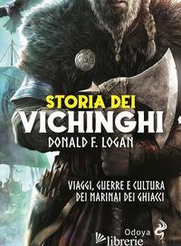 STORIA DEI VICHINGHI. VIAGGI, GUERRE E CULTURA DEI MARINAI DEI GHIACCI - LOGAN F. DONALD