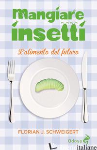 MANGIARE INSETTI. L'ALIMENTO DEL FUTURO - SCHWEIGERT FLORIAN J.