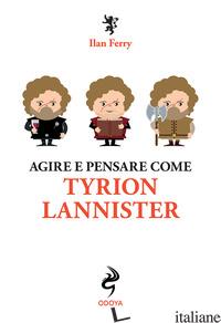 AGIRE E PENSARE COME TYRION LANNISTER - FERRY ILAN