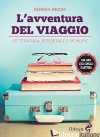 AVVENTURA DEL VIAGGIO. LETTERATURA, REPORTAGE E MEMORIE (L') - BEDINI SERENA