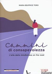 CAMMINI DI CONSAPEVOLEZZA. L'ARTE DELLA MINDFULNESS ON THE ROAD - TORO MARIA BEATRICE