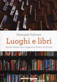 LUOGHI E LIBRI. SPUNTI LETTERARI PER VIAGGIARE IN ITALIA E IN EUROPA - TRAFICANTE MARIANGELA
