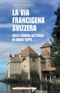VIA FRANCIGENA IN SVIZZERA. DALLA FRANCIA ALL'ITALIA IN UNDICI TAPPE (LA) - NANETTI MONICA