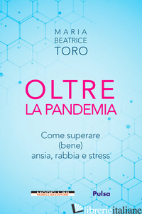 OLTRE LA PANDEMIA. COME SUPERARE (BENE) ANSIA, RABBIA E STRESS - TORO MARIA BEATRICE