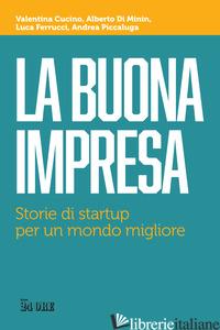 BUONA IMPRESA. STORIE DI STARTUP PER UN MONDO MIGLIORE (LA) - CUCINO VALENTINA; DI MININ ALBERTO; FERRUCCI LUCA; PICCALUGA ANDREA