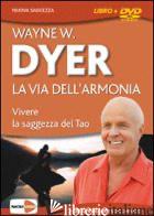 VIA DELL'ARMONIA. VIVERE LA SAGGEZZA DEL TAO. CON DVD (LA) - DYER WAYNE W.