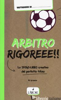 ARBITRO RIGOREEE! LO SFOGO-LIBRO CREATIVO DEL PERFETTO TIFOSO - GREMESE ALBERTO